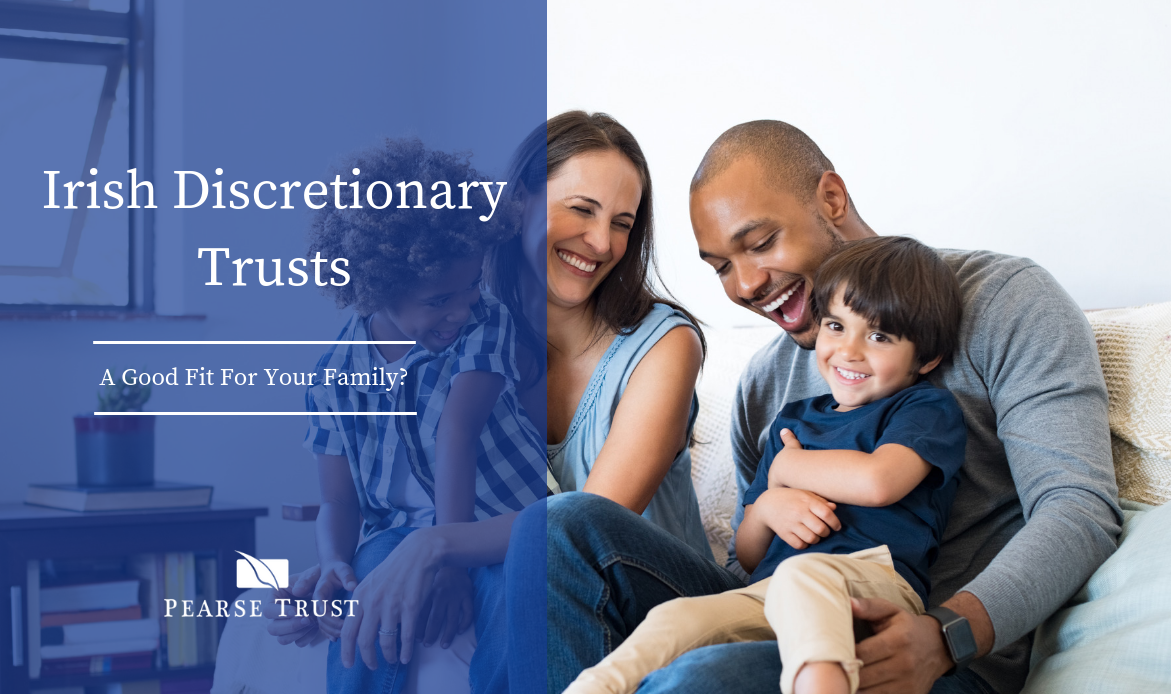 Irish Discretionary Trusts - A Good Fit For Your Family
