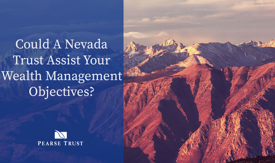 Pearse-Trust-Could-A-Nevada-Trust-Assist-Your-Wealth-Management-Objectives